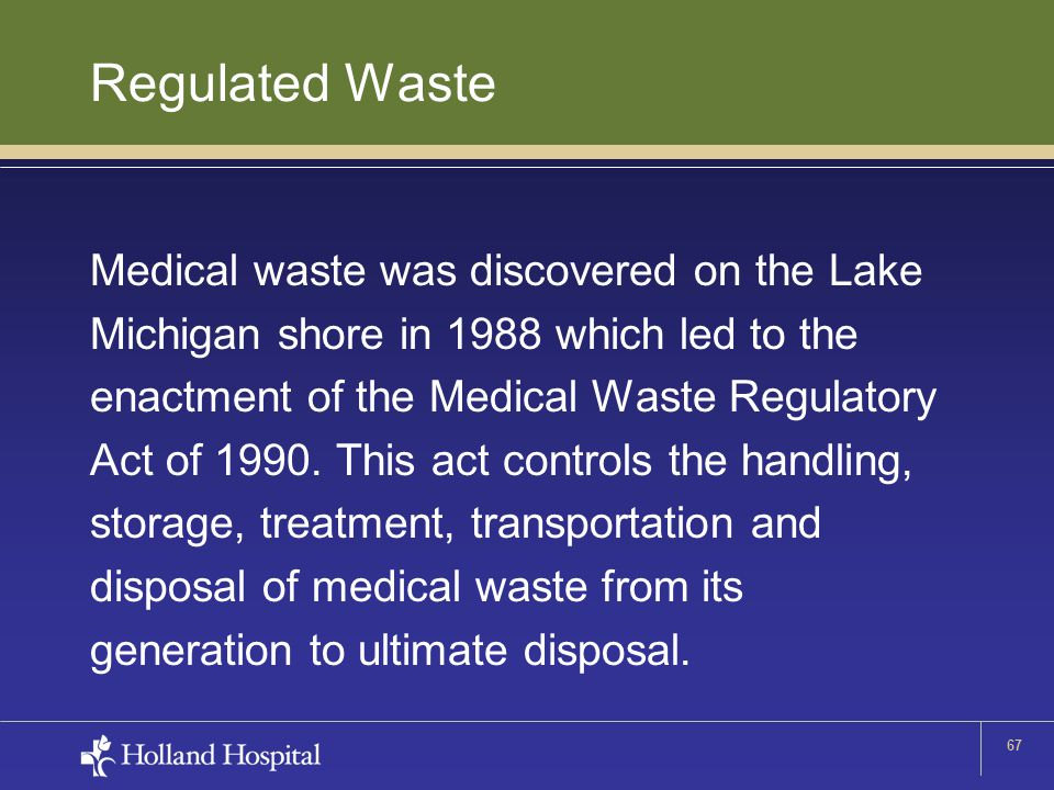 67 Regulated Waste Medical waste was discovered on the Lake Michigan shore in 1988 which led to the enactment of the Medical Waste Regulatory Act of 1