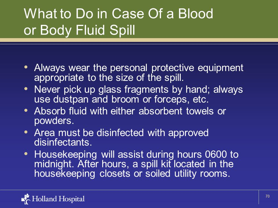 70 What to Do in Case Of a Blood or Body Fluid Spill Always wear the personal protective equipment appropriate to the size of the spill.