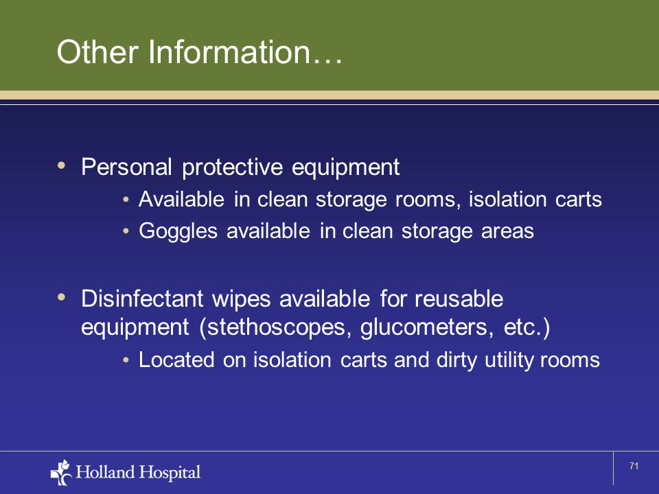 71 Other Information… Personal protective equipment Available in clean storage rooms, isolation carts Goggles available in clean storage areas Disinfe