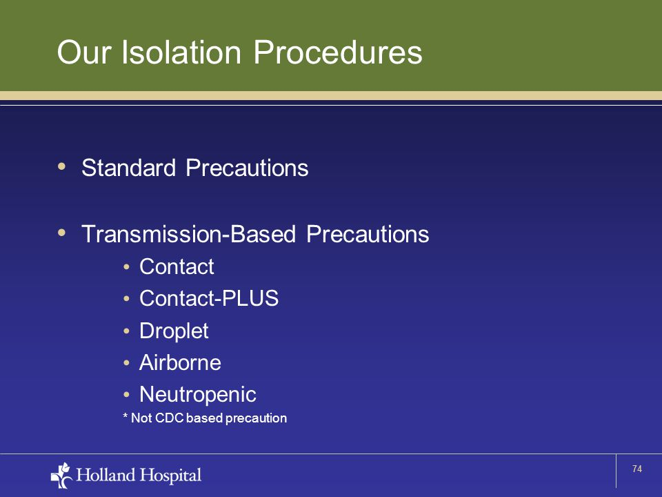 74 Our Isolation Procedures Standard Precautions Transmission-Based Precautions Contact Contact-PLUS Droplet Airborne Neutropenic * Not CDC based prec
