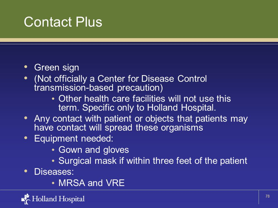 78 Contact Plus Green sign (Not officially a Center for Disease Control transmission-based precaution) Other health care facilities will not use this