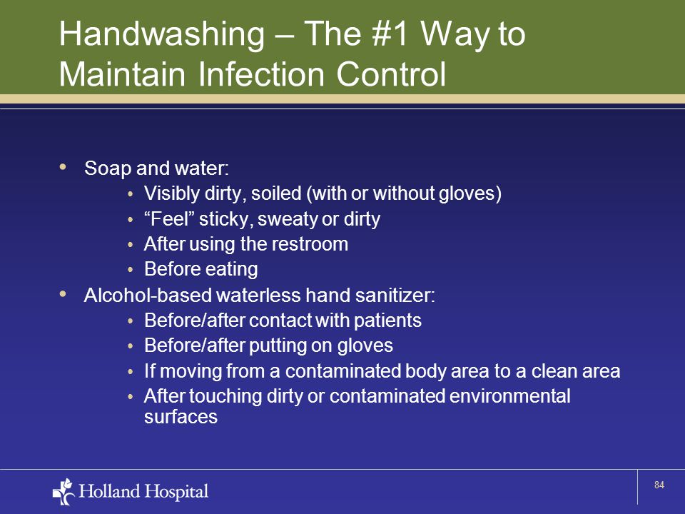 84 Handwashing – The #1 Way to Maintain Infection Control Soap and water: Visibly dirty, soiled (with or without gloves) Feel sticky, sweaty or dirty After using the restroom Before eating Alcohol-based waterless hand sanitizer: Before/after contact with patients Before/after putting on gloves If moving from a contaminated body area to a clean area After touching dirty or contaminated environmental surfaces