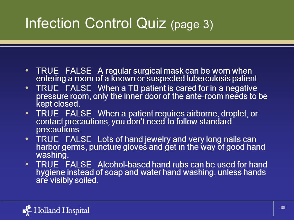 89 Infection Control Quiz (page 3) TRUE FALSE A regular surgical mask can be worn when entering a room of a known or suspected tuberculosis patient. T