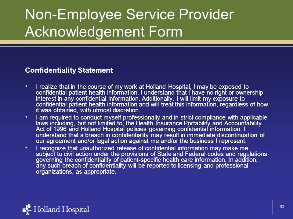93 Non-Employee Service Provider Acknowledgement Form Confidentiality Statement I realize that in the course of my work at Holland Hospital, I may be exposed to confidential patient health information.