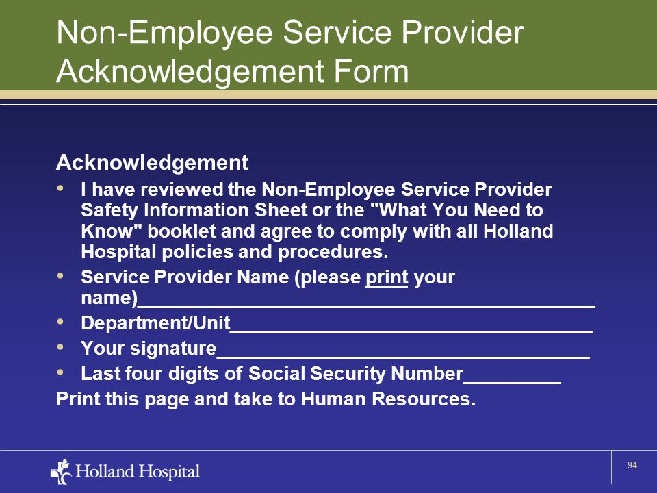 94 Non-Employee Service Provider Acknowledgement Form Acknowledgement I have reviewed the Non-Employee Service Provider Safety Information Sheet or the What You Need to Know booklet and agree to comply with all Holland Hospital policies and procedures.