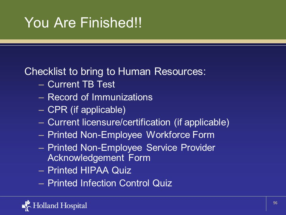 96 You Are Finished!! Checklist to bring to Human Resources: –Current TB Test –Record of Immunizations –CPR (if applicable) –Current licensure/certifi