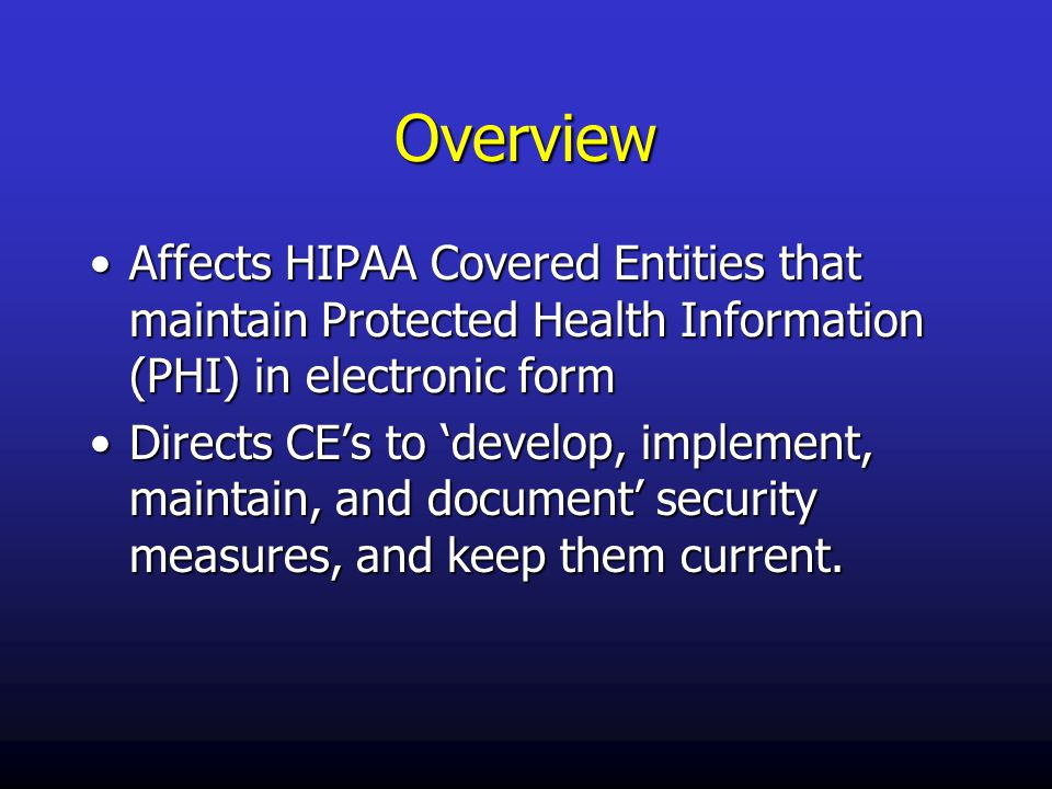 Overview Affects HIPAA Covered Entities that maintain Protected Health Information (PHI) in electronic formAffects HIPAA Covered Entities that maintain Protected Health Information (PHI) in electronic form Directs CE's to 'develop, implement, maintain, and document' security measures, and keep them current.Directs CE's to 'develop, implement, maintain, and document' security measures, and keep them current.