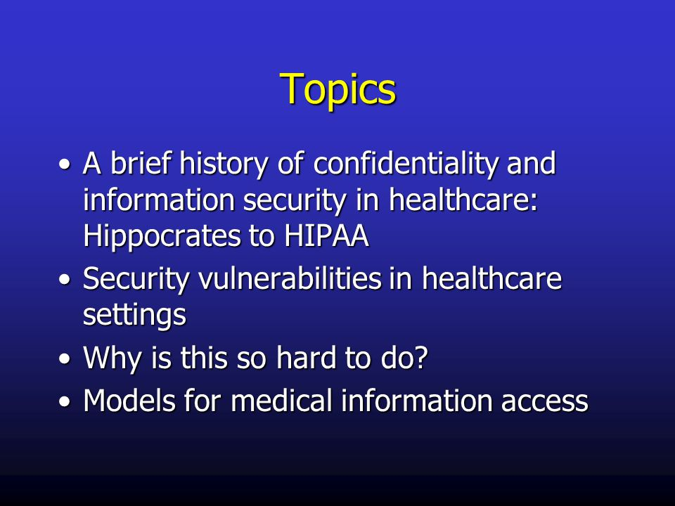 Topics A brief history of confidentiality and information security in healthcare: Hippocrates to HIPAAA brief history of confidentiality and information security in healthcare: Hippocrates to HIPAA Security vulnerabilities in healthcare settingsSecurity vulnerabilities in healthcare settings Why is this so hard to do?Why is this so hard to do.