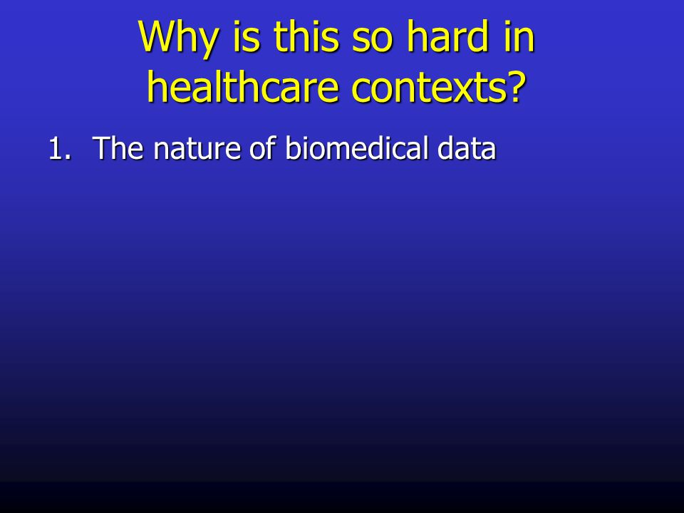 Why is this so hard in healthcare contexts? 1.The nature of biomedical data