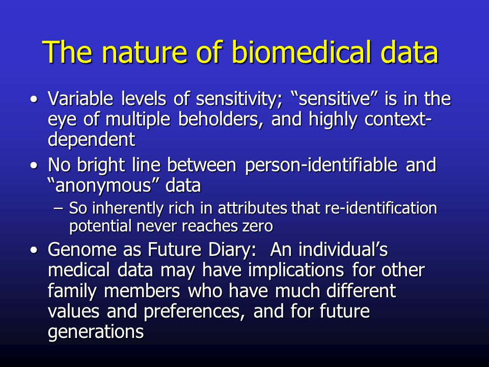 The nature of biomedical data Variable levels of sensitivity; sensitive is in the eye of multiple beholders, and highly context- dependentVariable levels of sensitivity; sensitive is in the eye of multiple beholders, and highly context- dependent No bright line between person-identifiable and anonymous dataNo bright line between person-identifiable and anonymous data –So inherently rich in attributes that re-identification potential never reaches zero Genome as Future Diary: An individual's medical data may have implications for other family members who have much different values and preferences, and for future generationsGenome as Future Diary: An individual's medical data may have implications for other family members who have much different values and preferences, and for future generations