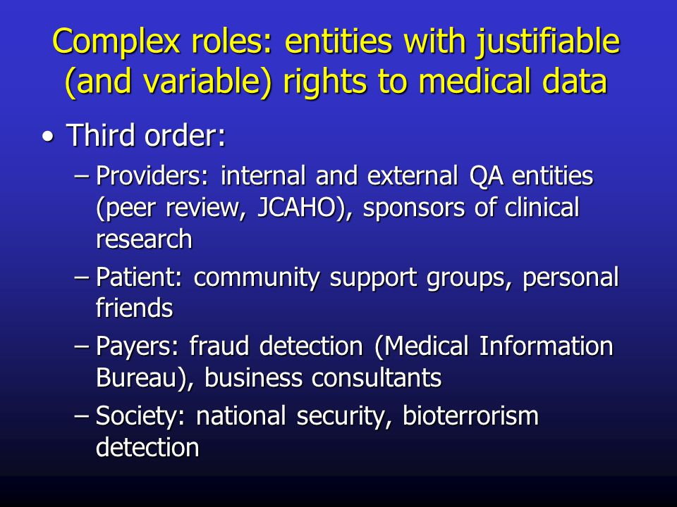 Complex roles: entities with justifiable (and variable) rights to medical data Third order:Third order: –Providers: internal and external QA entities (peer review, JCAHO), sponsors of clinical research –Patient: community support groups, personal friends –Payers: fraud detection (Medical Information Bureau), business consultants –Society: national security, bioterrorism detection