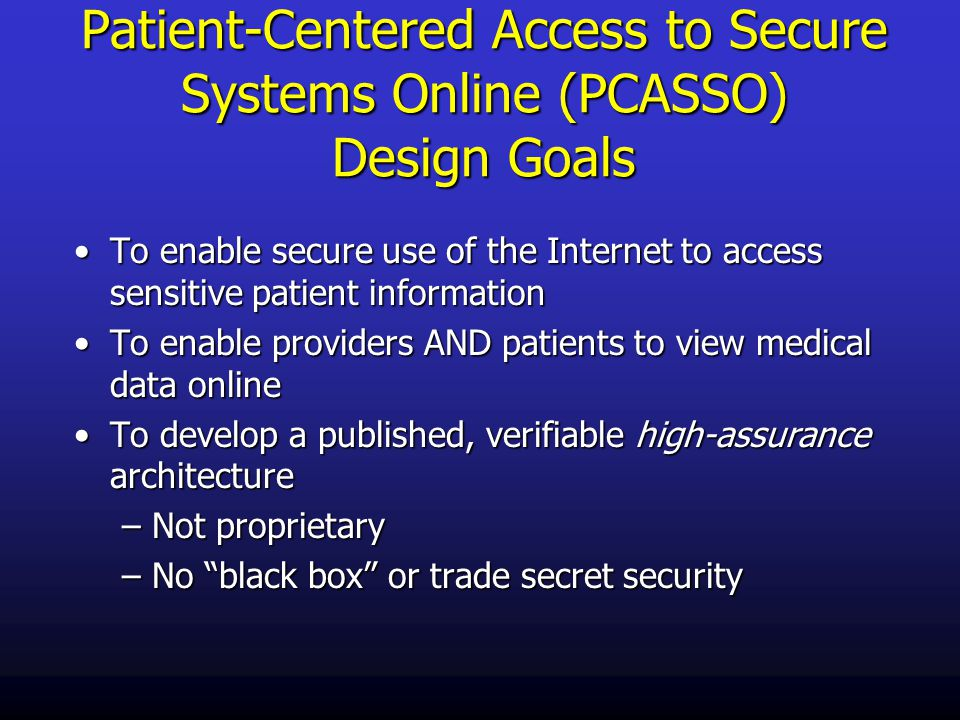 Patient-Centered Access to Secure Systems Online (PCASSO) Design Goals To enable secure use of the Internet to access sensitive patient informationTo enable secure use of the Internet to access sensitive patient information To enable providers AND patients to view medical data onlineTo enable providers AND patients to view medical data online To develop a published, verifiable high-assurance architectureTo develop a published, verifiable high-assurance architecture –Not proprietary –No black box or trade secret security