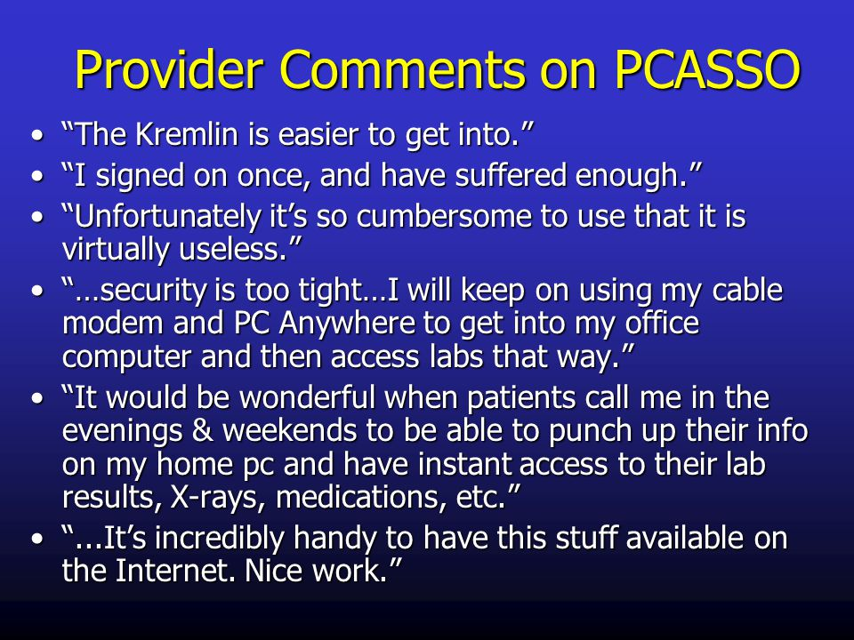 Provider Comments on PCASSO The Kremlin is easier to get into. The Kremlin is easier to get into. I signed on once, and have suffered enough. I signed on once, and have suffered enough. Unfortunately it's so cumbersome to use that it is virtually useless. Unfortunately it's so cumbersome to use that it is virtually useless. …security is too tight…I will keep on using my cable modem and PC Anywhere to get into my office computer and then access labs that way. …security is too tight…I will keep on using my cable modem and PC Anywhere to get into my office computer and then access labs that way. It would be wonderful when patients call me in the evenings & weekends to be able to punch up their info on my home pc and have instant access to their lab results, X-rays, medications, etc. It would be wonderful when patients call me in the evenings & weekends to be able to punch up their info on my home pc and have instant access to their lab results, X-rays, medications, etc. ...It's incredibly handy to have this stuff available on the Internet.