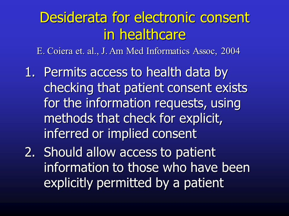 Desiderata for electronic consent in healthcare 1.Permits access to health data by checking that patient consent exists for the information requests, using methods that check for explicit, inferred or implied consent 2.Should allow access to patient information to those who have been explicitly permitted by a patient E.