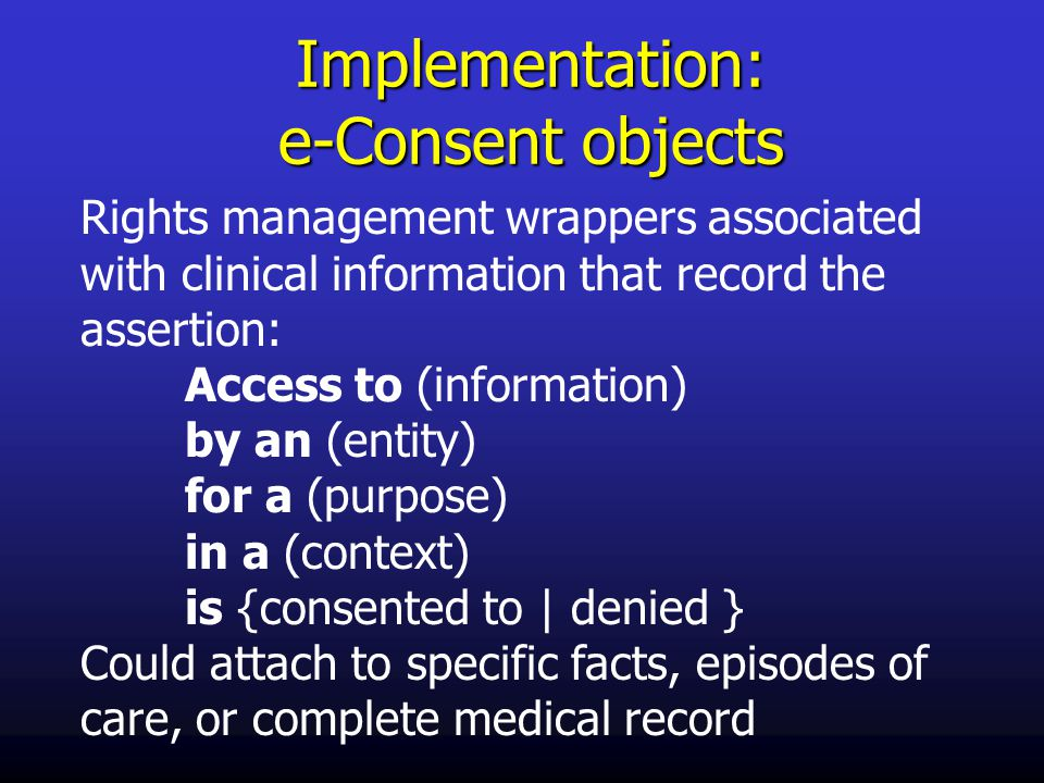 Implementation: e-Consent objects Rights management wrappers associated with clinical information that record the assertion: Access to (information) by an (entity) for a (purpose) in a (context) is {consented to | denied } Could attach to specific facts, episodes of care, or complete medical record