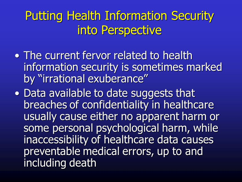 Putting Health Information Security into Perspective The current fervor related to health information security is sometimes marked by irrational exuberance The current fervor related to health information security is sometimes marked by irrational exuberance Data available to date suggests that breaches of confidentiality in healthcare usually cause either no apparent harm or some personal psychological harm, while inaccessibility of healthcare data causes preventable medical errors, up to and including deathData available to date suggests that breaches of confidentiality in healthcare usually cause either no apparent harm or some personal psychological harm, while inaccessibility of healthcare data causes preventable medical errors, up to and including death