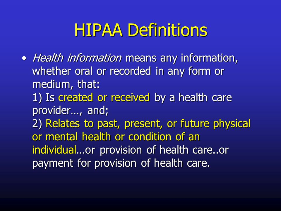 HIPAA Definitions Health information means any information, whether oral or recorded in any form or medium, that: 1) Is created or received by a health care provider…, and; 2) Relates to past, present, or future physical or mental health or condition of an individual…or provision of health care..or payment for provision of health care.Health information means any information, whether oral or recorded in any form or medium, that: 1) Is created or received by a health care provider…, and; 2) Relates to past, present, or future physical or mental health or condition of an individual…or provision of health care..or payment for provision of health care.