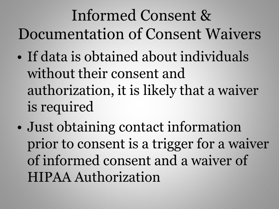Informed Consent & Documentation of Consent Waivers If data is obtained about individuals without their consent and authorization, it is likely that a waiver is required Just obtaining contact information prior to consent is a trigger for a waiver of informed consent and a waiver of HIPAA Authorization
