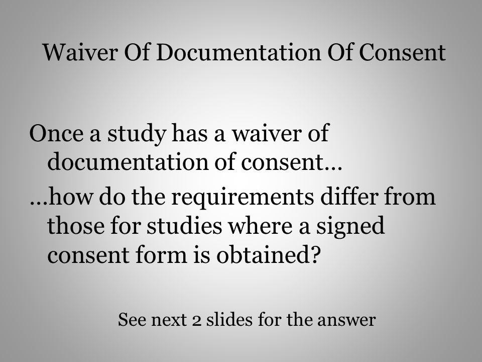 Waiver Of Documentation Of Consent Once a study has a waiver of documentation of consent… …how do the requirements differ from those for studies where a signed consent form is obtained.