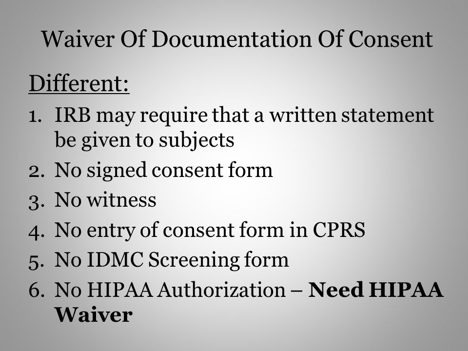Waiver Of Documentation Of Consent Different: 1.IRB may require that a written statement be given to subjects 2.No signed consent form 3.No witness 4.No entry of consent form in CPRS 5.No IDMC Screening form 6.No HIPAA Authorization – Need HIPAA Waiver