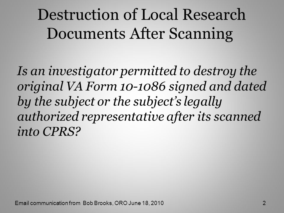 Destruction of Local Research Documents After Scanning Is an investigator permitted to destroy the original VA Form 10-1086 signed and dated by the subject or the subject's legally authorized representative after its scanned into CPRS.