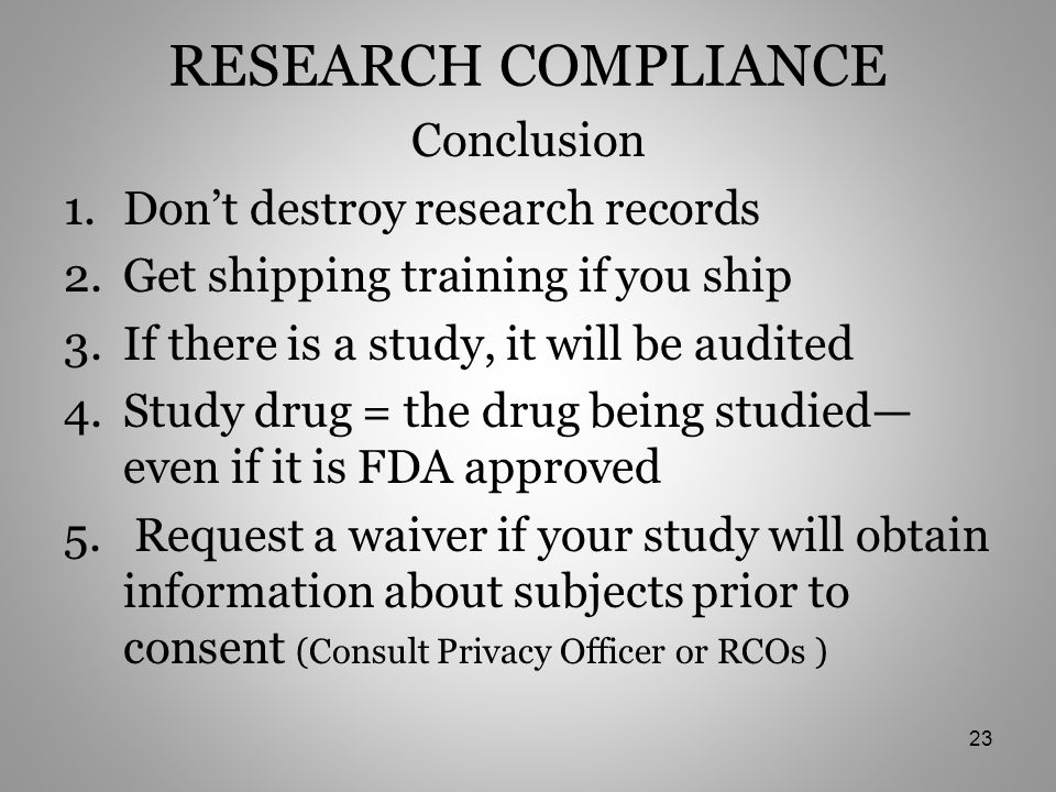 RESEARCH COMPLIANCE Conclusion 1.Don't destroy research records 2.Get shipping training if you ship 3.If there is a study, it will be audited 4.Study drug = the drug being studied— even if it is FDA approved 5.