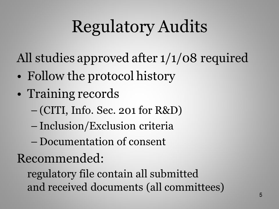 Regulatory Audits All studies approved after 1/1/08 required Follow the protocol history Training records –(CITI, Info.