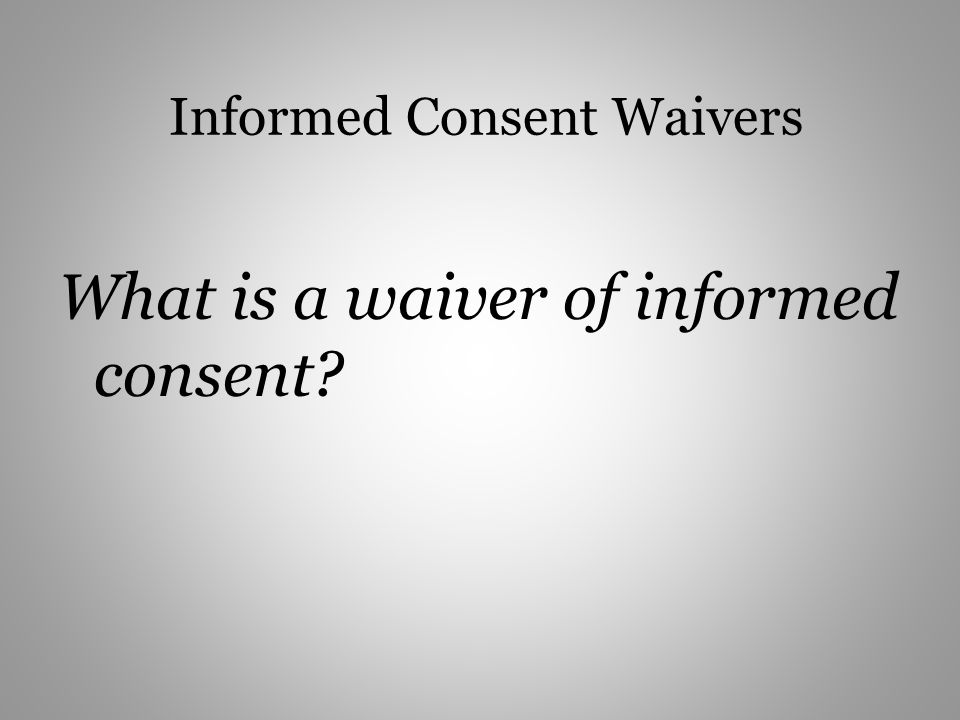 Informed Consent Waivers What is a waiver of informed consent?