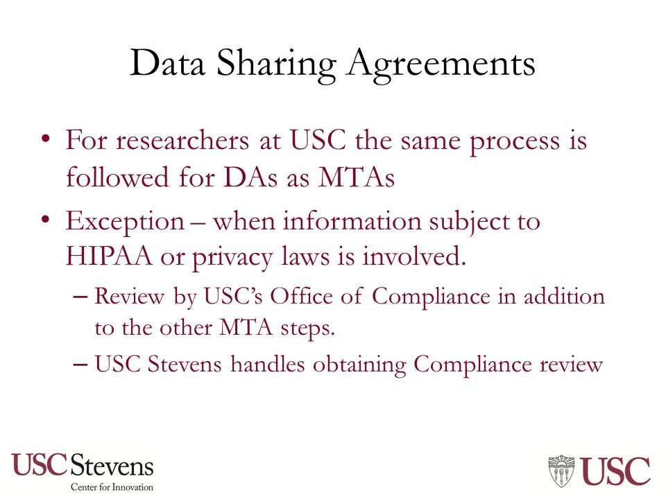 Data Sharing Agreements For researchers at USC the same process is followed for DAs as MTAs Exception – when information subject to HIPAA or privacy laws is involved.