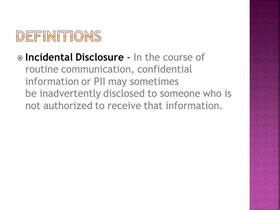  Incidental Disclosure - In the course of routine communication, confidential information or PII may sometimes be inadvertently disclosed to someone who is not authorized to receive that information.