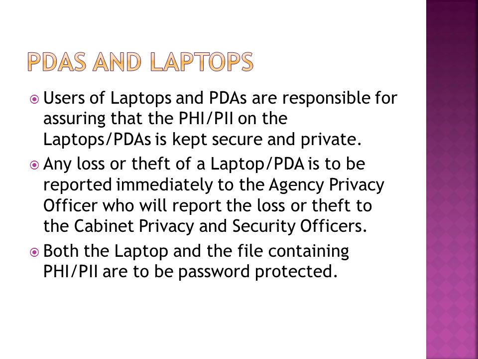  Users of Laptops and PDAs are responsible for assuring that the PHI/PII on the Laptops/PDAs is kept secure and private.