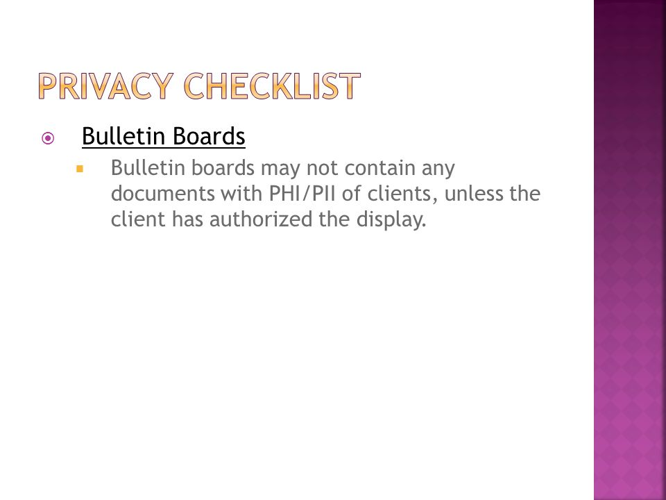  Bulletin Boards  Bulletin boards may not contain any documents with PHI/PII of clients, unless the client has authorized the display.