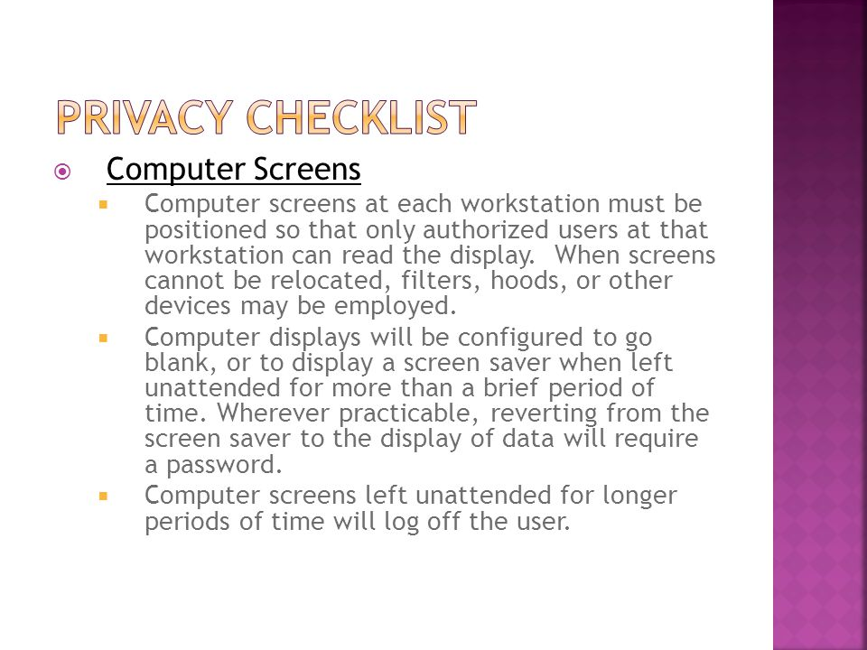  Computer Screens  Computer screens at each workstation must be positioned so that only authorized users at that workstation can read the display.
