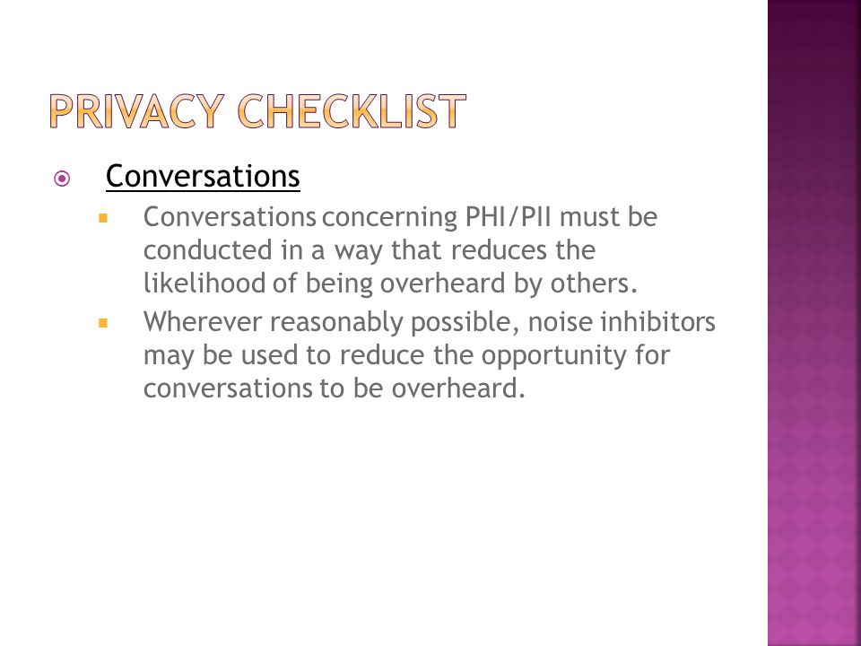  Conversations  Conversations concerning PHI/PII must be conducted in a way that reduces the likelihood of being overheard by others.