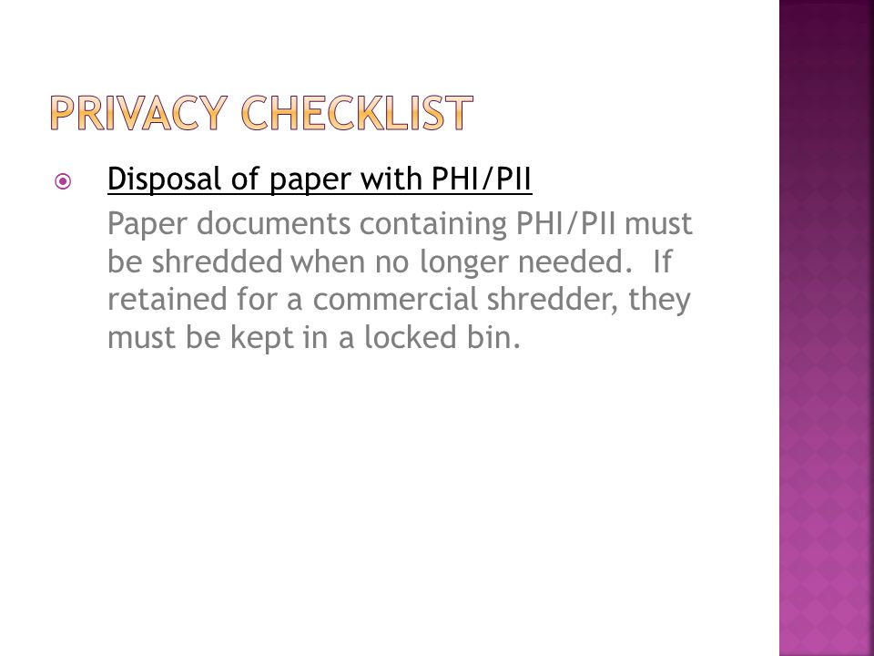  Disposal of paper with PHI/PII Paper documents containing PHI/PII must be shredded when no longer needed.