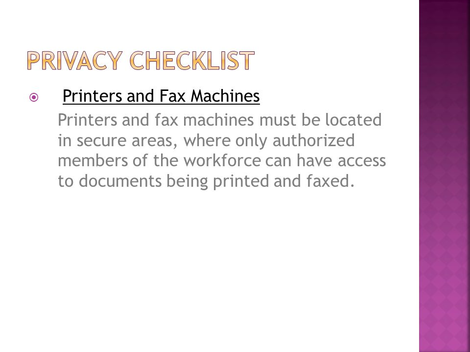  Printers and Fax Machines Printers and fax machines must be located in secure areas, where only authorized members of the workforce can have access to documents being printed and faxed.
