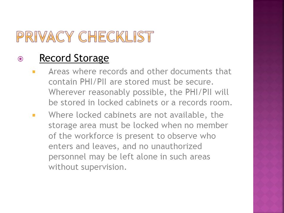  Record Storage  Areas where records and other documents that contain PHI/PII are stored must be secure.
