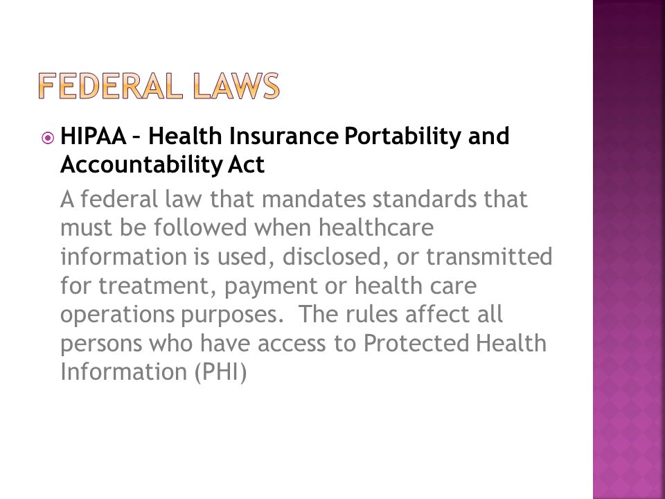  HIPAA – Health Insurance Portability and Accountability Act A federal law that mandates standards that must be followed when healthcare information is used, disclosed, or transmitted for treatment, payment or health care operations purposes.