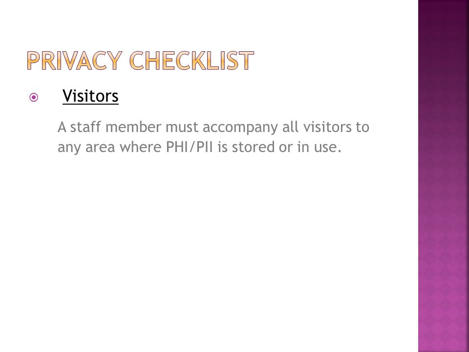  Visitors A staff member must accompany all visitors to any area where PHI/PII is stored or in use.