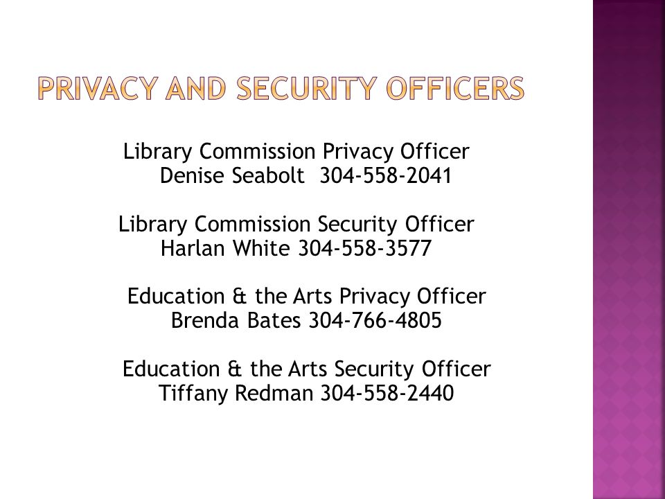 Library Commission Privacy Officer Denise Seabolt 304-558-2041 Library Commission Security Officer Harlan White 304-558-3577 Education & the Arts Privacy Officer Brenda Bates 304-766-4805 Education & the Arts Security Officer Tiffany Redman 304-558-2440
