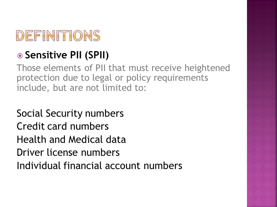  Sensitive PII (SPII) Those elements of PII that must receive heightened protection due to legal or policy requirements include, but are not limited to: Social Security numbers Credit card numbers Health and Medical data Driver license numbers Individual financial account numbers