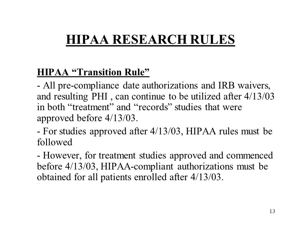 13 HIPAA RESEARCH RULES HIPAA Transition Rule - All pre-compliance date authorizations and IRB waivers, and resulting PHI, can continue to be utilized after 4/13/03 in both treatment and records studies that were approved before 4/13/03.