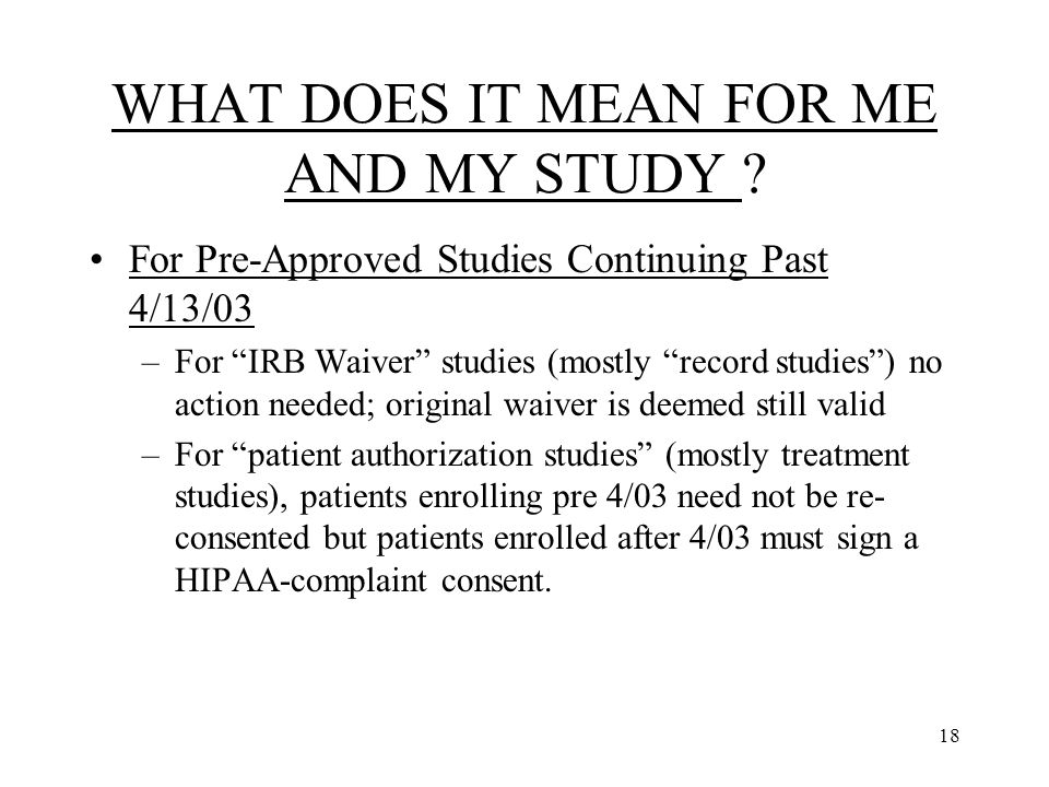 """18 WHAT DOES IT MEAN FOR ME AND MY STUDY ? For Pre-Approved Studies Continuing Past 4/13/03 –For """"IRB Waiver"""" studies (mostly """"record studies"""") no act"""