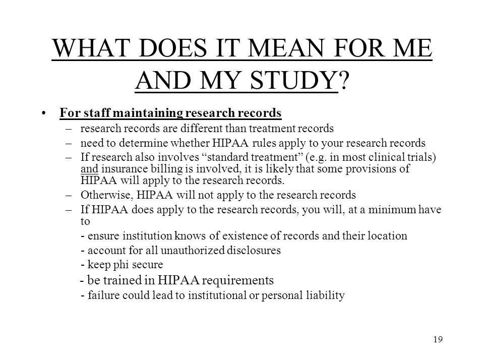 19 WHAT DOES IT MEAN FOR ME AND MY STUDY? For staff maintaining research records –research records are different than treatment records –need to deter