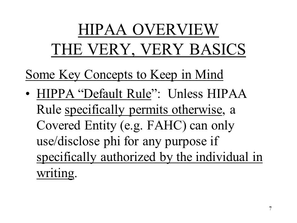 7 HIPAA OVERVIEW THE VERY, VERY BASICS Some Key Concepts to Keep in Mind HIPPA Default Rule : Unless HIPAA Rule specifically permits otherwise, a Covered Entity (e.g.