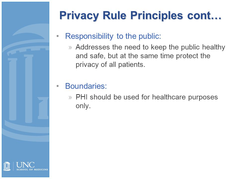 Privacy Rule Principles cont… Responsibility to the public: »Addresses the need to keep the public healthy and safe, but at the same time protect the privacy of all patients.