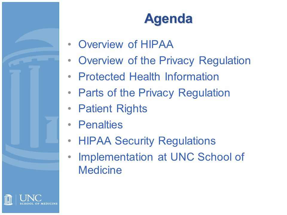 Agenda Overview of HIPAA Overview of the Privacy Regulation Protected Health Information Parts of the Privacy Regulation Patient Rights Penalties HIPAA Security Regulations Implementation at UNC School of Medicine