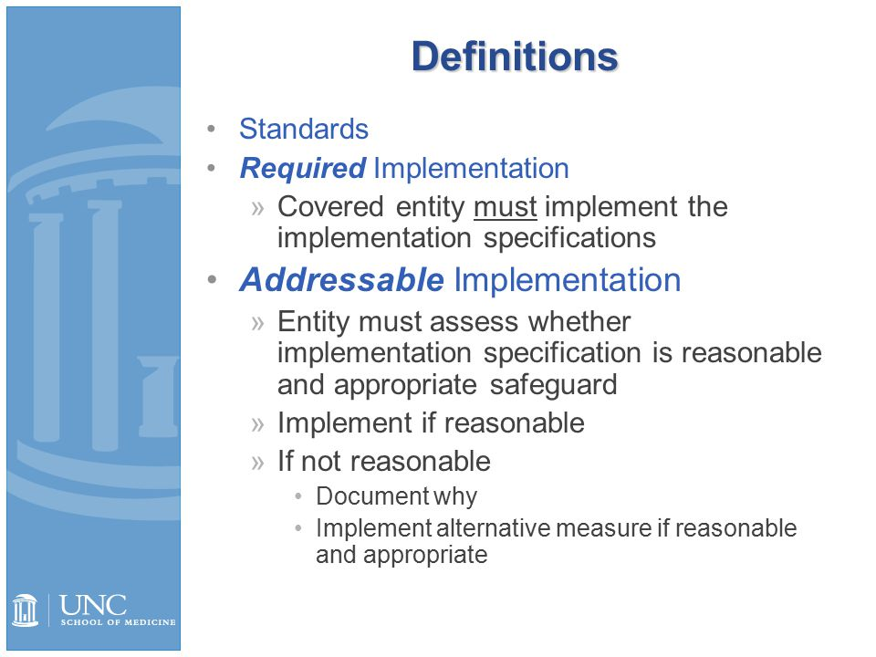 Definitions Standards Required Implementation »Covered entity must implement the implementation specifications Addressable Implementation »Entity must assess whether implementation specification is reasonable and appropriate safeguard »Implement if reasonable »If not reasonable Document why Implement alternative measure if reasonable and appropriate