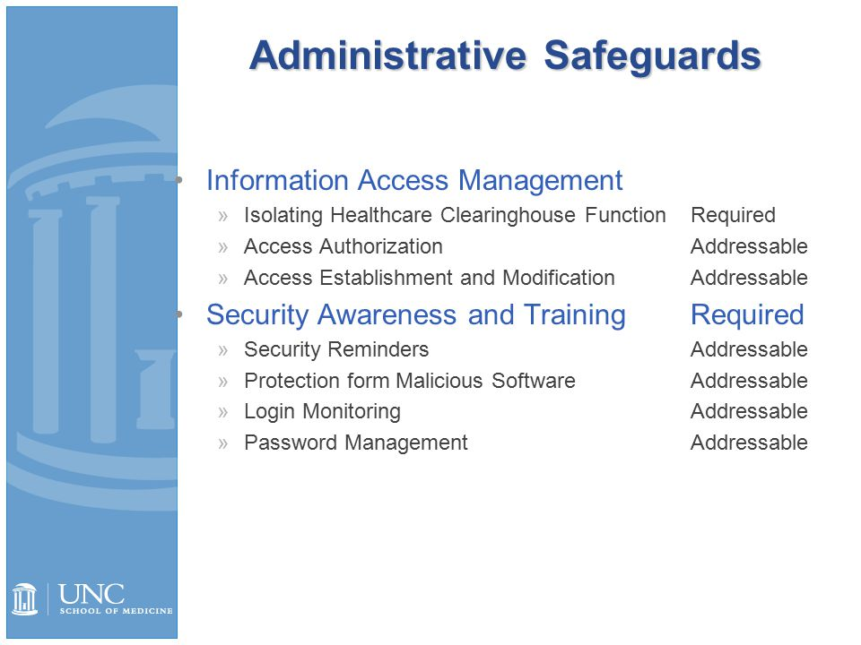 Administrative Safeguards Information Access Management »Isolating Healthcare Clearinghouse FunctionRequired »Access AuthorizationAddressable »Access Establishment and ModificationAddressable Security Awareness and TrainingRequired »Security RemindersAddressable »Protection form Malicious SoftwareAddressable »Login MonitoringAddressable »Password ManagementAddressable