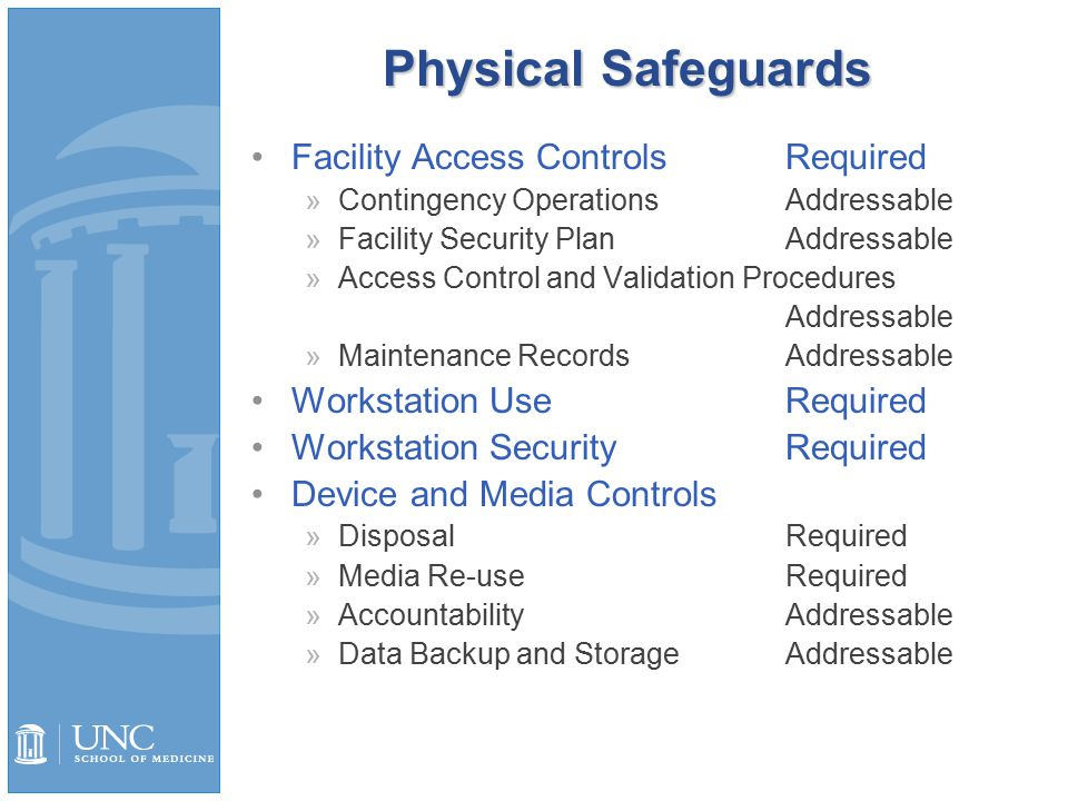 Physical Safeguards Facility Access ControlsRequired »Contingency OperationsAddressable »Facility Security PlanAddressable »Access Control and Validation Procedures Addressable »Maintenance RecordsAddressable Workstation UseRequired Workstation SecurityRequired Device and Media Controls »DisposalRequired »Media Re-useRequired »AccountabilityAddressable »Data Backup and StorageAddressable